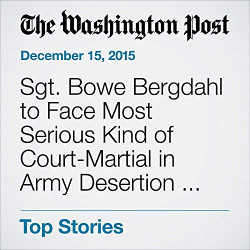 Sgt. Bowe Bergdahl to Face Most Serious Kind of Court-Martial in Army Desertion Case audiobook cover art