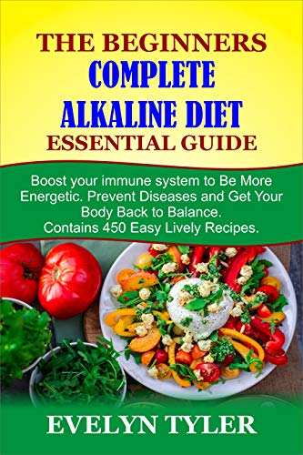 The Beginners Complete Alkaline Diet Essential Guide: Boost your immune system to Be More Energetic, Prevent Diseases and Get Your Body Back to Balance. ... 450 Easy Lively Recipes (English Edition)