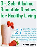 Dr. Sebi Alkaline Smoothie Recipes for Healthy Living: 21 powerful organic smoothie recipes for weight loss, high blood pressure, liver focus, detox cleanse, ... boosting immunity, stress relieve, & more.