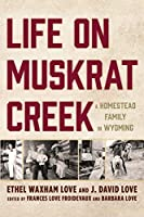 Life on Muskrat Creek: A Homestead Family in Wyoming