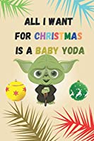 All I Want For Christmas Is A Baby YODA : The Awesome Baby YODA: Gift Idea For Christmas And Yoda Lovers - Thanksgiving And Gift Christmas Holiday Notebook 6x9 inches 110 PAGES