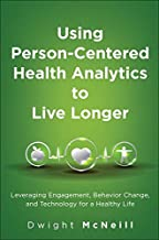 Using Person-Centered Health Analytics to Live Longer: Leveraging Engagement, Behavior Change, and Technology for a Healthy Life (FT Press Analytics)