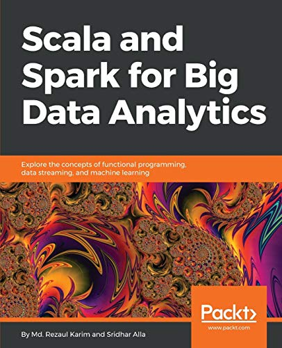 Scala and Spark for Big Data Analytics: Explore the concepts of functional programming, data streami