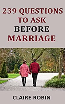 239 Questions to Ask Before Marriage: Things Couples Should Talk About While Preparing for Marriage (Conversation Starters) by [Claire Robin]