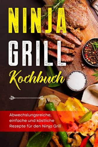 Ninja Grill Kochbuch: Abwechslungsreiche, einfache und köstliche Rezepte für den Ninja Grill
