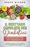 Il Ricettario Completo per Diabetici con piano pasti per i Neo-Diagnosticati: Un piano alimentare di 1 mese con ricette semplici ed equilibrate che, passo ... (Ricettari per diabetici e prediabetici)