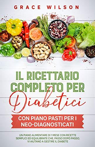 Il Ricettario Completo per Diabetici con piano pasti per i Neo-Diagnosticati: Un piano alimentare di 1 mese con ricette semplici ed equilibrate che, passo dopo passo, vi aiutano a gestire il diabete