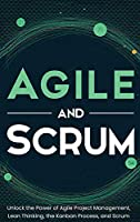 Agile and Scrum: Unlock the Power of Agile Project Management, Lean Thinking, the Kanban Process, and Scrum