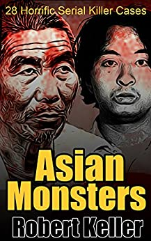 Asian Monsters: 28 Terrifying Serial Killers from Asia and the Far East by [Robert Keller]