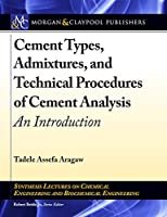 Cement Types, Admixtures, and Technical Procedures of Cement Analysis: An Introduction (Synthesis Lectures on Chemical Engineering and Biochemical Engineering)