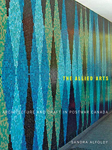 The Allied Arts: Architecture and Craft in Postwar Canada (McGill-Queen's/Beaverbrook Canadian Foundation Studies in Art History): Volume 9