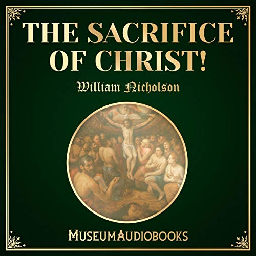 The Sacrifice of Christ!                   By:                                                                                                                                 William Nicholson                               Narrated by:                                                                                                                                 Troy Davis                      Length: 20 mins     Not rated yet     Overall 0.0