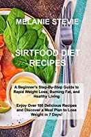 Sirtfood Diet Recipes: A Beginner's Step-By-Step Guide to Rapid Weight Loss, Burning Fat, and Healthy Living - Enjoy Over 100 Delicious Recipes and Discover a Meal Plan to Lose Weight in 7 Days!