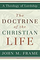 The Doctrine of the Christian Life (Theology of Lordship)