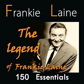 The Legend of Frankie Laine: 150 Essentials (feat. Jo Stafford,, the Four Lads, Jimmy Boyd, Carl Fisher, Tony Fontaine, Doris Day, Buck Clayton, Tony Arden, the Easy Riders)