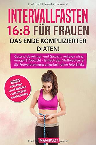Intervallfasten 16:8 für Frauen – das Ende komplizierter Diäten!: Gesund abnehmen und Gewicht verlieren ohne  Hunger & Verzicht, Einfach den Stoffwechsel & die Fettverbrennung ankurbeln  ohne Jojo Eff