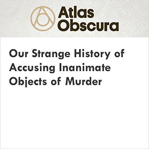 Our Strange History of Accusing Inanimate Objects of Murder audiobook cover art