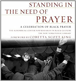 Standing in the Need of Prayer: A Celebration of Black Prayer by [Schomburg Ctr for Resrch in Black Cultur, Coretta Scott King]