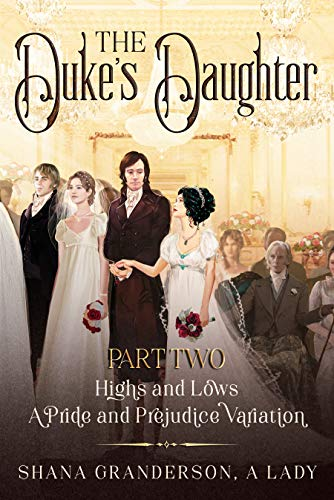 The Duke's Daughter Part 2: Highs and Lows: A Pride and Prejudice Variation by [Shana Granderson A Lady]