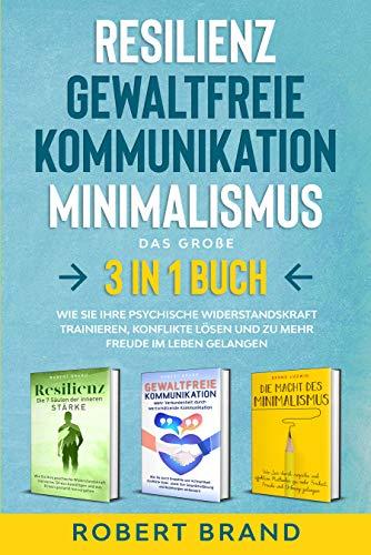 Resilienz- Gewaltfreie Kommunikation- Minimalismus- Das große 3 in 1 Buch: Wie Sie Ihre psychische Widerstandskraft trainieren, Konflikte lösen und zu mehr Freude im Leben gelangen