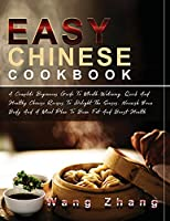 Easy Chinese Cookbook: A Complete Beginners Guide To Mouth-Watering, Quick And Healthy Chinese Recipes To Delight The Senses, Nourish Your Body And A Meal Plan To Burn Fat And Boost Health (The Complete Chinese Cookbook)