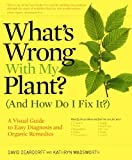 What's Wrong With My Plant? (And How Do I Fix It?): A Visual Guide to Easy Diagnosis and Organic Remedies...