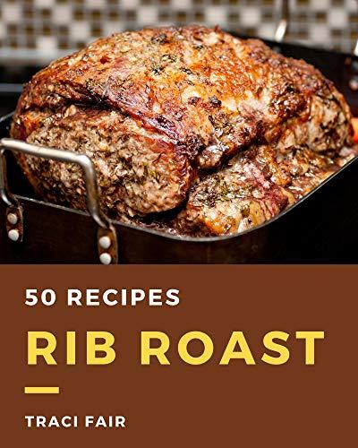 50 Rib Roast Recipes: A Rib Roast...