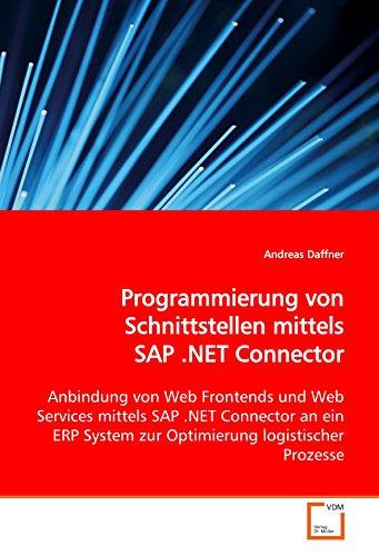 Programmierung von Schnittstellen mittels SAP .NET Connector: Anbindung von Web Frontends und Web Services mittels SAP .NET Connector an ein ERP System zur Optimierung logistischer Prozesse