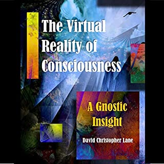 The Virtual Reality of Consciousness: A Gnostic Insight                   By:                                                                                                                                 David Christopher Lane                               Narrated by:                                                                                                                                 Jason Zenobia                      Length: 36 mins     Not rated yet     Overall 0.0