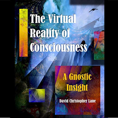 The Virtual Reality of Consciousness: A Gnostic Insight Audiobook By David Christopher Lane cover art