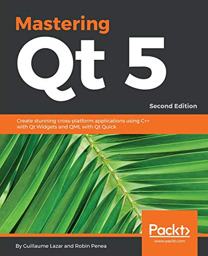 Mastering Qt 5: Create stunning cross-platform applications using C++ with Qt Widgets and QML with Qt Quick, 2nd Edition (English Edition)