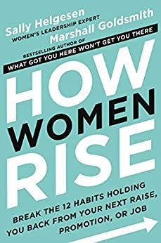 How Women Rise: Break the 12 Habits Holding You Back from Your Next Raise, Promotion, or Job by [Sally Helgesen, Marshall Goldsmith]