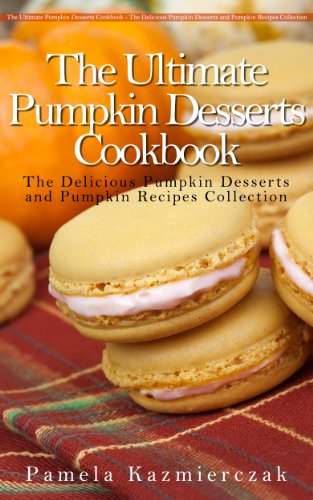 50 Delicious Pumpkin Dessert Recipes – Recipes For Pumpkin Bars, Bread Pudding, Macaroons and Soufflé (The Ultimate Pumpkin Desserts Cookbook - The Delicious ... Desserts and Pumpkin Recipes Collection 4)