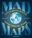 Mad Maps  - L'atlas qui va changer votre vision du Monde: L'atlas qui va changer votre vision du Monde