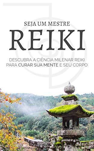 REIKI: Seja Um Mestre Reiki, Descubra Como Usar a Ciência Milenar Reiki Para Curar o Seu Corpo e Mente (Portuguese Edition)