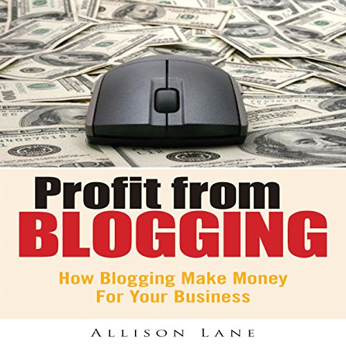 Profit From Blogging: How Blogging Can Make Money for Your Business audiobook cover art