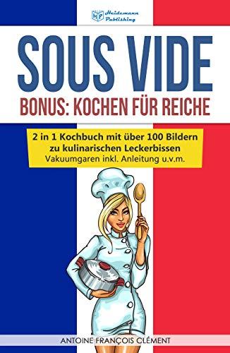 Sous Vide: Bonus - Kochen für Reiche, 2 in 1 Kochbuch mit über 100 Bildern zu kulinarischen Leckerbissen! Vakuumgaren inkl. Anleitung u.v.m.