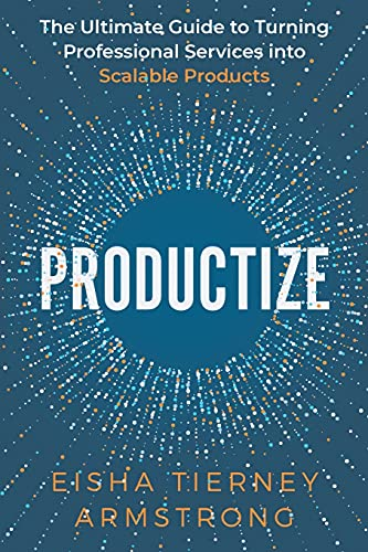 Productize: The Ultimate Guide to Turning Professional Services into Scalable Products