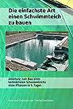 Die einfachste Art einen Schwimmteich zu bauen: Anleitung zum Bau eines technikfreien Schwimmteichs ohne Pflanzen in 5 Tagen