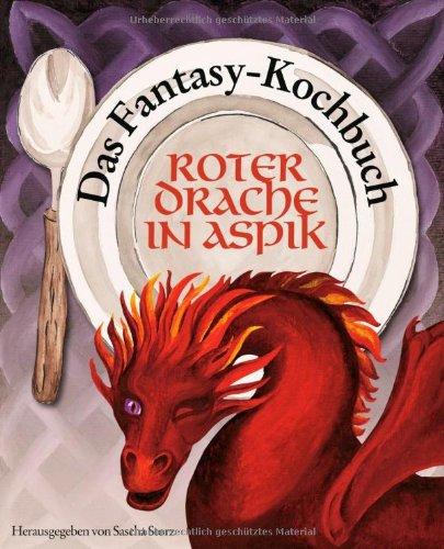 Roter Drache in Aspik: Das Fantasy-Kochbuch