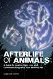 Afterlife of Animals: A Guide to Healing from Loss and Communicating with Your Beloved Pet