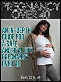 Image: Pregnancy Over 40: An In-depth Guide for a Safe and Healthy Pregnancy Over 40, by Kelley D Smith. Publisher: CreateSpace (May 10, 2012)