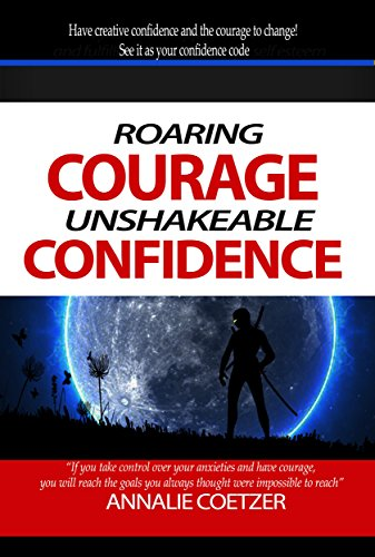 Book: Roaring Courage, Unshakeable Confidence - Take control over your anxieties, and have courage! Take risks...face your fears head-on....and you will live a full life. by Annalie Coetzer