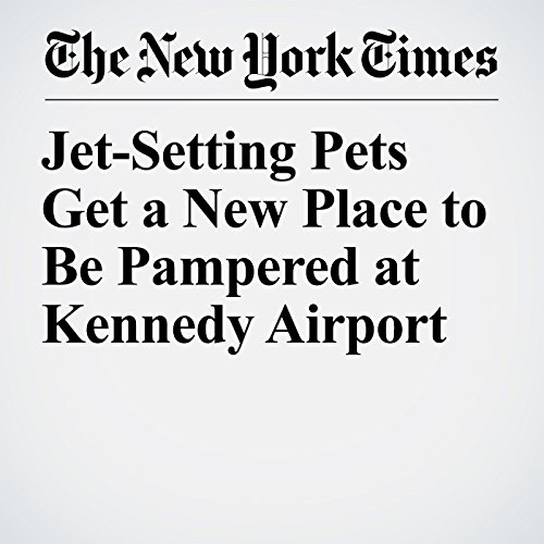 Jet-Setting Pets Get a New Place to Be Pampered at Kennedy Airport copertina