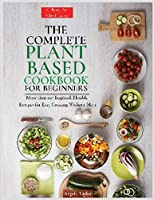 The Complete Plant Based Cookbook for Beginners: More than 100 Inspired, Flexible Recipes for Easy Cooking Without Meat.