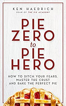 Pie Zero to Pie Hero: How to Ditch Your Fears, Master the Crust and Bake the Perfect Pie by [Ken Haedrich]