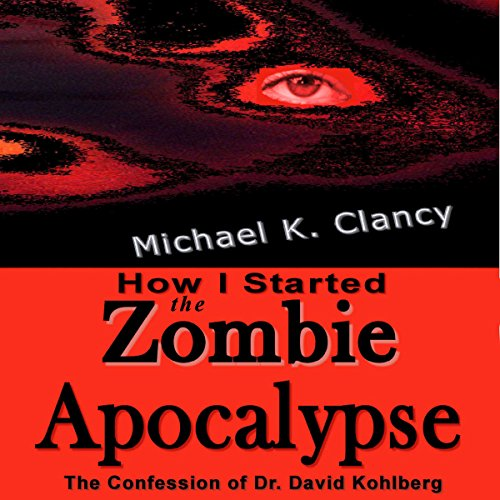 How I Started the Zombie Apocalypse: The Confession of Dr. David Kohlberg audiobook cover art