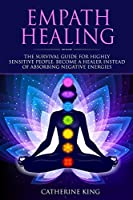 Empath Healing: The Survival Guide for Highly Sensitive People. Become a Healer Instead of Absorbing Negative Energies