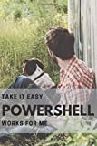 Take it easy. Powershell works for me.: Powershell User/Developer Gift: Blank Notebook with basic code syntax - 28 pages with code syntax and 82 blank pages for notes