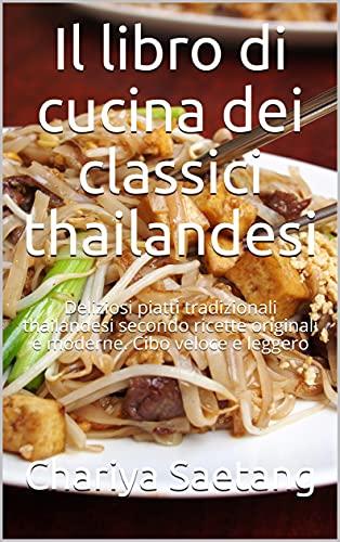 Il libro di cucina dei classici thailandesi: Deliziosi piatti tradizionali thailandesi secondo ricette originali e moderne. Cibo veloce e leggero